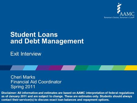 Student Loans and Debt Management Exit Interview Cheri Marks Financial Aid Coordinator Spring 2011 Disclaimer: All information and estimates are based.