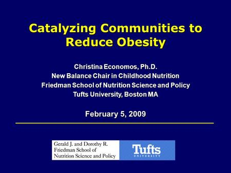 Catalyzing Communities to Reduce Obesity Christina Economos, Ph.D. New Balance Chair in Childhood Nutrition Friedman School of Nutrition Science and Policy.
