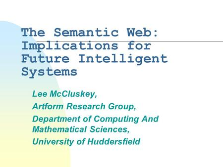The Semantic Web: Implications for Future Intelligent Systems Lee McCluskey, Artform Research Group, Department of Computing And Mathematical Sciences,
