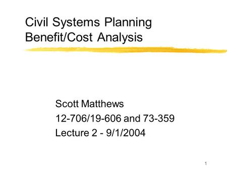 1 Civil Systems Planning Benefit/Cost Analysis Scott Matthews 12-706/19-606 and 73-359 Lecture 2 - 9/1/2004.