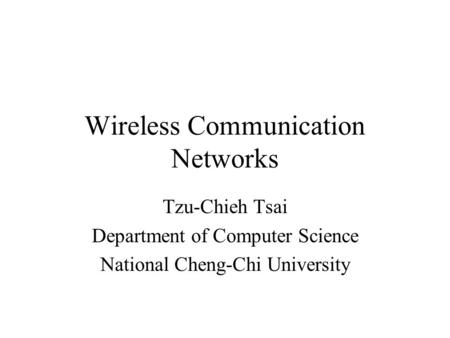 Wireless Communication Networks Tzu-Chieh Tsai Department of Computer Science National Cheng-Chi University.