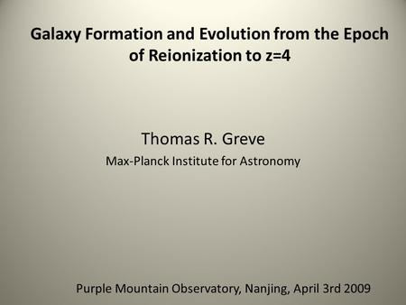 Thomas R. Greve Max-Planck Institute for Astronomy Galaxy Formation and Evolution from the Epoch of Reionization to z=4 Purple Mountain Observatory, Nanjing,