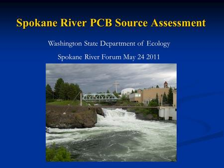 Spokane River PCB Source Assessment Washington State Department of Ecology Spokane River Forum May 24 2011.