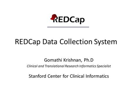 REDCap Data Collection System Gomathi Krishnan, Ph.D Clinical and Translational Research Informatics Specialist Stanford Center for Clinical Informatics.