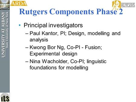 Rutgers Components Phase 2 Principal investigators –Paul Kantor, PI; Design, modelling and analysis –Kwong Bor Ng, Co-PI - Fusion; Experimental design.