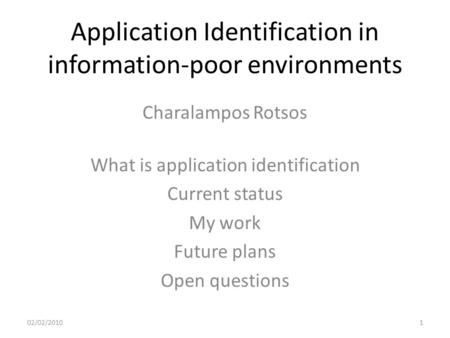 Application Identification in information-poor environments Charalampos Rotsos 02/02/20101 What is application identification Current status My work Future.