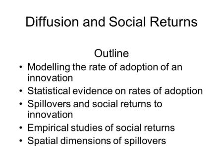 Diffusion and Social Returns Outline Modelling the rate of adoption of an innovation Statistical evidence on rates of adoption Spillovers and social returns.