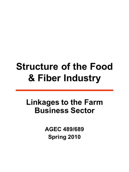 Structure of the Food & Fiber Industry Linkages to the Farm Business Sector AGEC 489/689 Spring 2010.