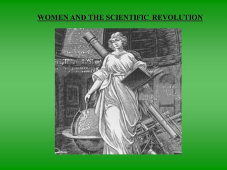 WOMEN AND THE SCIENTIFIC REVOLUTION. EFFECT ON WOMEN  Little change in views of women's inferiority or restriction of women's roles  In many ways, may.