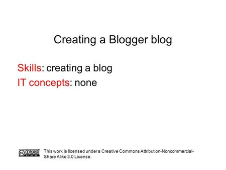 Creating a Blogger blog Skills: creating a blog IT concepts: none This work is licensed under a Creative Commons Attribution-Noncommercial- Share Alike.