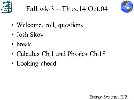 Fall wk 3 – Thus.14.Oct.04 Welcome, roll, questions Josh Skov break Calculus Ch.1 and Physics Ch.18 Looking ahead Energy Systems, EJZ.