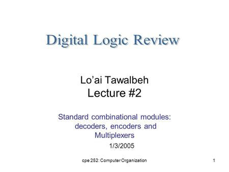 Cpe 252: Computer Organization1 Lo'ai Tawalbeh Lecture #2 Standard combinational modules: decoders, encoders and Multiplexers 1/3/2005.