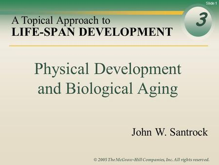 Slide 1 © 2005 The McGraw-Hill Companies, Inc. All rights reserved. LIFE-SPAN DEVELOPMENT 3 A Topical Approach to John W. Santrock Physical Development.