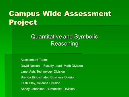 Campus Wide Assessment Project Quantitative and Symbolic Reasoning Assessment Team: David Nelson – Faculty Lead, Math Division Janet Ash, Technology Division.