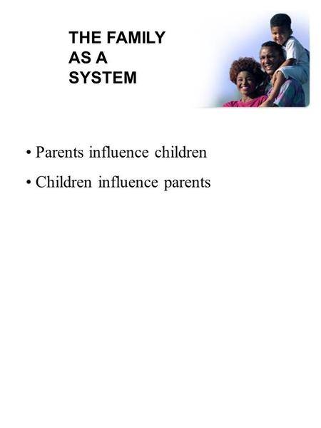 THE FAMILY AS A SYSTEM Parents influence children Children influence parents.