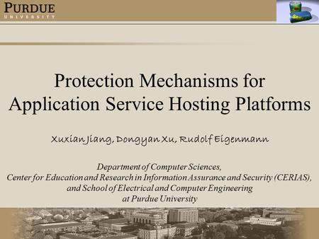 Protection Mechanisms for Application Service Hosting Platforms Xuxian Jiang, Dongyan Xu, Rudolf Eigenmann Department of Computer Sciences, Center for.