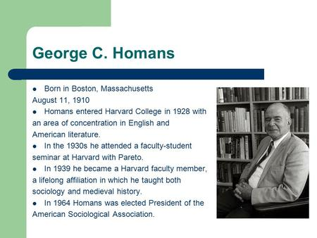 George C. Homans Born in Boston, Massachusetts August 11, 1910