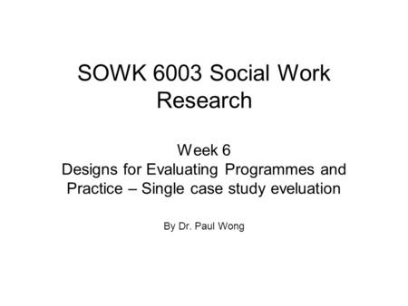 SOWK 6003 Social Work Research Week 6 Designs for Evaluating Programmes and Practice – Single case study eveluation By Dr. Paul Wong.