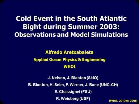 WHOI, 20-Dec-2006 Cold Event in the South Atlantic Bight during Summer 2003: Observations and Model Simulations Alfredo Aretxabaleta Applied Ocean Physics.