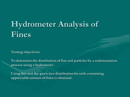 Hydrometer Analysis of Fines Testing objectives: To determine the distribution of fine soil particles by a sedimentation process using a hydrometer. Using.