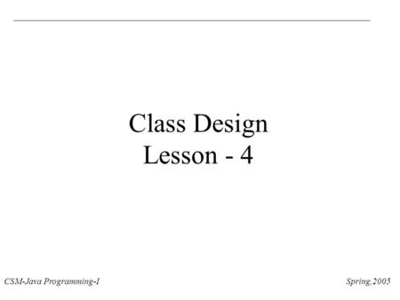 CSM-Java Programming-I Spring,2005 Class Design Lesson - 4.