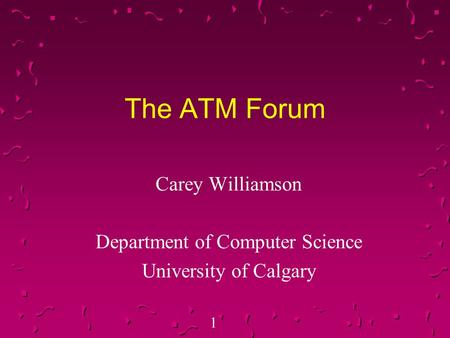 1 The ATM Forum Carey Williamson Department of Computer Science University of Calgary.