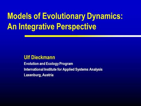 Models of Evolutionary Dynamics: An Integrative Perspective Ulf Dieckmann Evolution and Ecology Program International Institute for Applied Systems Analysis.