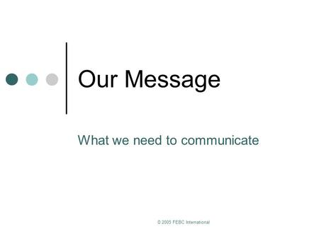 © 2005 FEBC International Our Message What we need to communicate.
