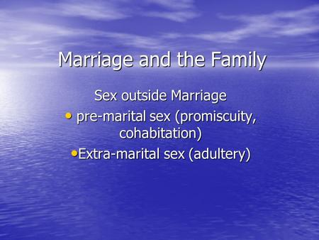 Marriage and the Family Sex outside Marriage pre-marital sex (promiscuity, cohabitation) pre-marital sex (promiscuity, cohabitation) Extra-marital sex.