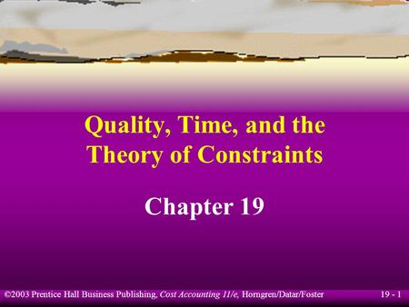 19 - 1 ©2003 Prentice Hall Business Publishing, Cost Accounting 11/e, Horngren/Datar/Foster Quality, Time, and the Theory of Constraints Chapter 19.