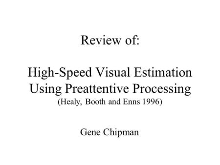 Review of: High-Speed Visual Estimation Using Preattentive Processing (Healy, Booth and Enns 1996) Gene Chipman.