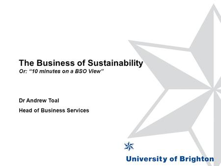 "The Business of Sustainability Or: ""10 minutes on a BSO View"" Dr Andrew Toal Head of Business Services."