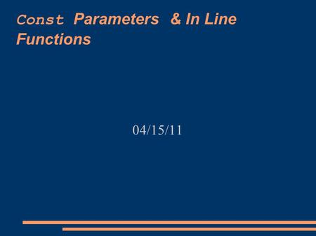 Const Parameters & In Line Functions 04/15/11. Next Time  Quiz, Monday, 04/18/11  Over 5.2 and 5.3 void functions pass-by-reference  Read 7.1 about.