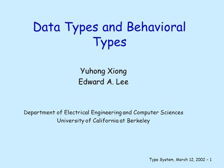 Type System, March 12, 2002 - 1 Data Types and Behavioral Types Yuhong Xiong Edward A. Lee Department of Electrical Engineering and Computer Sciences University.