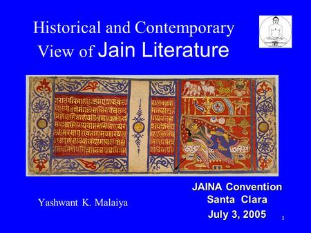 1 Historical and Contemporary View of Jain Literature Yashwant K. Malaiya JAINA Convention Santa Clara July 3, 2005.