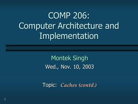 1 COMP 206: Computer Architecture and Implementation Montek Singh Wed., Nov. 10, 2003 Topic: Caches (contd.)