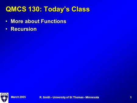 March 2005 1R. Smith - University of St Thomas - Minnesota QMCS 130: Today's Class More about FunctionsMore about Functions RecursionRecursion.