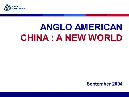 ANGLO AMERICAN CHINA : A NEW WORLD September 2004.