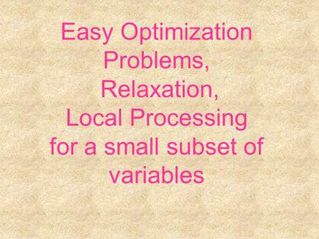 Easy Optimization Problems, Relaxation, Local Processing for a small subset of variables.