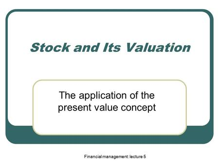 Financial management: lecture 5 Stock and Its Valuation The application of the present value concept.