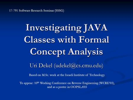 Investigating JAVA Classes with Formal Concept Analysis Uri Dekel Based on M.Sc. work at the Israeli Institute of Technology. To appear: