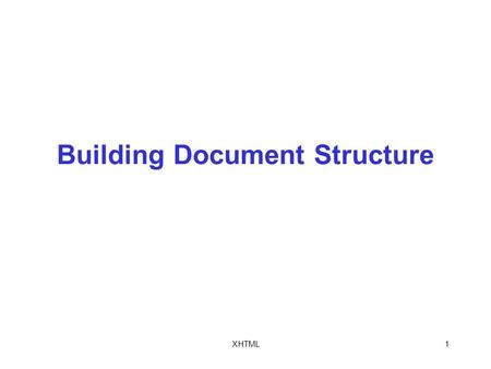 XHTML1 Building Document Structure. XHTML2 Objectives In this chapter, you will: Learn how to create Extensible Hypertext Markup Language (XHTML) documents.