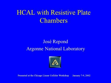 HCAL with Resistive Plate Chambers José Repond Argonne National Laboratory Presented at the Chicago Linear Collider Workshop January 7-9, 2002.