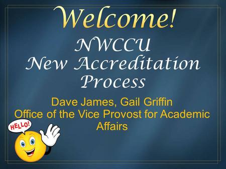 NWCCU New Accreditation Process Dave James, Gail Griffin Office of the Vice Provost for Academic Affairs.