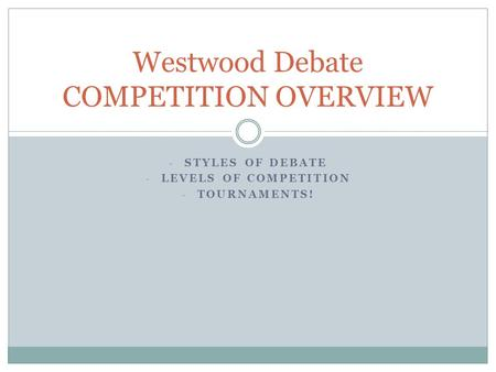 - STYLES OF DEBATE - LEVELS OF COMPETITION - TOURNAMENTS! Westwood Debate COMPETITION OVERVIEW.