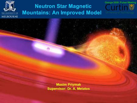 Neutron Star Magnetic Mountains: An Improved Model Maxim Priymak Supervisor: Dr. A. Melatos Orange 2009: Pulsar Meeting.