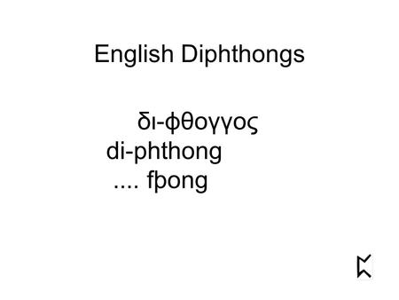English Diphthongs δι-ϕθογγος di-phthong.... fþong.