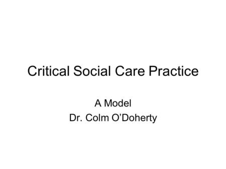 Critical Social Care Practice A Model Dr. Colm O'Doherty.