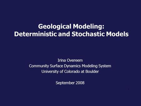 1 Geological Modeling: Deterministic and Stochastic Models Irina Overeem Community Surface Dynamics Modeling System University of Colorado at Boulder September.