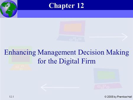 Essentials of Management Information Systems, 6e Chapter 12 Enhancing Management Decision Making for the Digital Firm 12.1 © 2005 by Prentice Hall Enhancing.